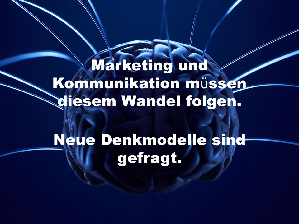 Marketing und Kommunikation m ü ssen diesem Wandel folgen. Neue Denkmodelle sind gefragt.