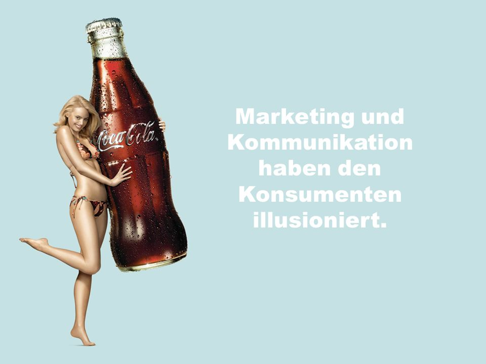 Marketing und Kommunikation haben den Konsumenten illusioniert.