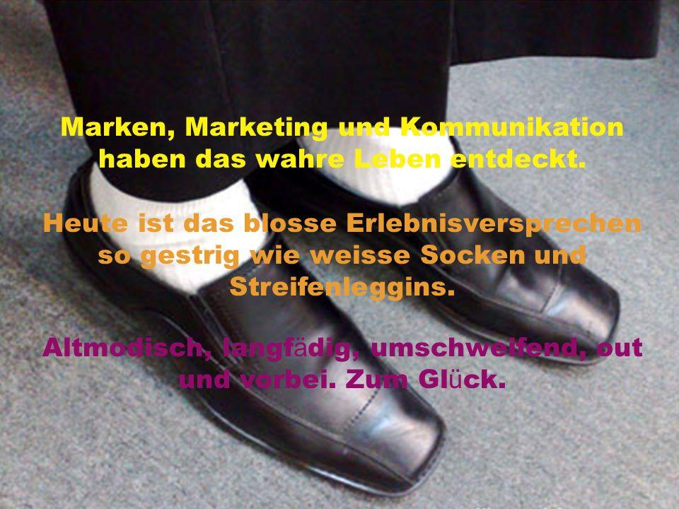 Marken, Marketing und Kommunikation haben das wahre Leben entdeckt.