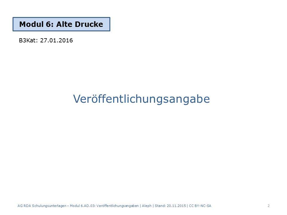 Veröffentlichungsangabe Modul 6: Alte Drucke AG RDA Schulungsunterlagen – Modul 6.AD.03: Veröffentlichungsangaben | Aleph | Stand: 20.11.2015 | CC BY-NC-SA 2 B3Kat: 27.01.2016