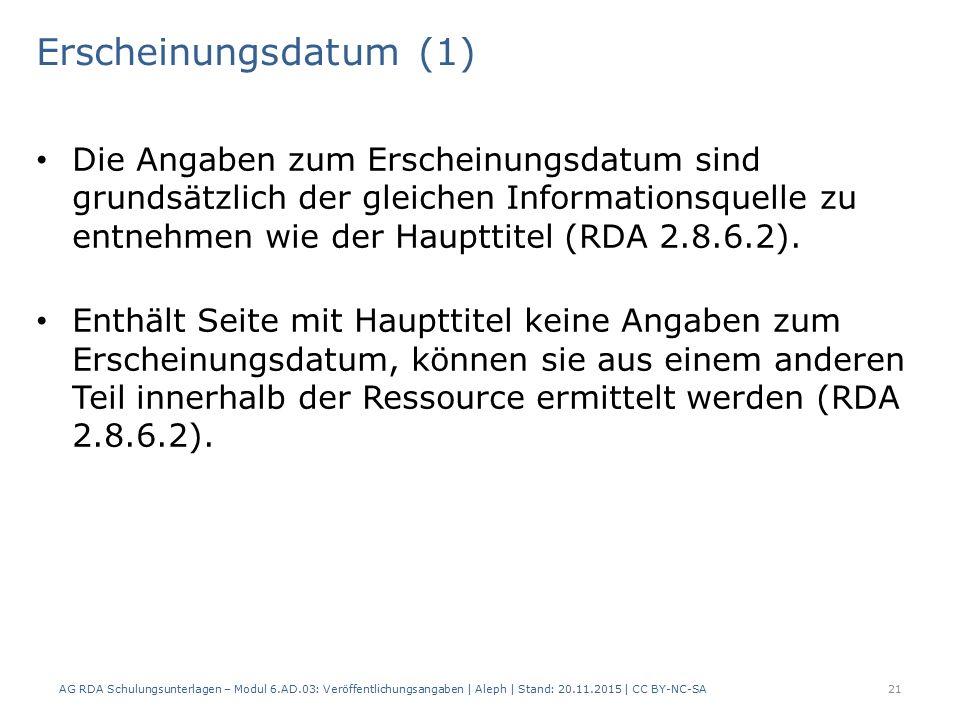 Erscheinungsdatum (1) AG RDA Schulungsunterlagen – Modul 6.AD.03: Veröffentlichungsangaben | Aleph | Stand: 20.11.2015 | CC BY-NC-SA 21 Die Angaben zum Erscheinungsdatum sind grundsätzlich der gleichen Informationsquelle zu entnehmen wie der Haupttitel (RDA 2.8.6.2).