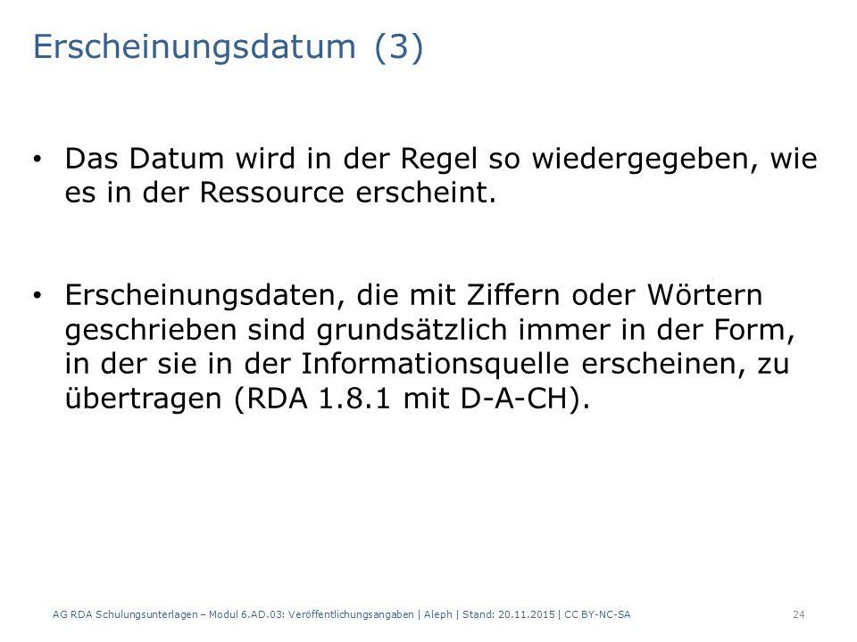 Erscheinungsdatum (3) AG RDA Schulungsunterlagen – Modul 6.AD.03: Veröffentlichungsangaben | Aleph | Stand: 20.11.2015 | CC BY-NC-SA 24 Das Datum wird in der Regel so wiedergegeben, wie es in der Ressource erscheint.