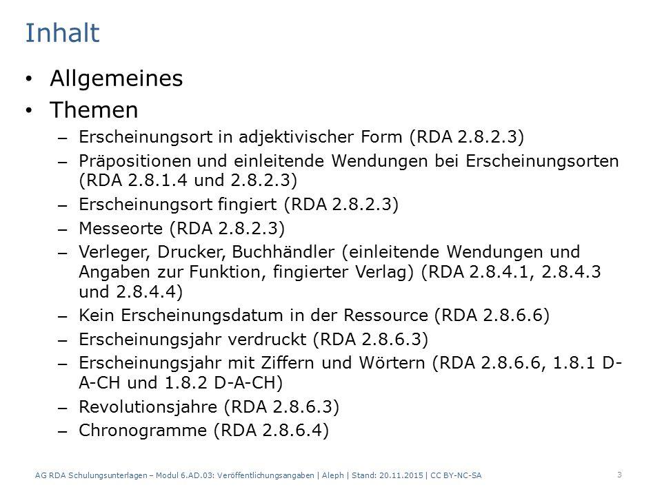 Inhalt Allgemeines Themen – Erscheinungsort in adjektivischer Form (RDA 2.8.2.3) – Präpositionen und einleitende Wendungen bei Erscheinungsorten (RDA 2.8.1.4 und 2.8.2.3) – Erscheinungsort fingiert (RDA 2.8.2.3) – Messeorte (RDA 2.8.2.3) – Verleger, Drucker, Buchhändler (einleitende Wendungen und Angaben zur Funktion, fingierter Verlag) (RDA 2.8.4.1, 2.8.4.3 und 2.8.4.4) – Kein Erscheinungsdatum in der Ressource (RDA 2.8.6.6) – Erscheinungsjahr verdruckt (RDA 2.8.6.3) – Erscheinungsjahr mit Ziffern und Wörtern (RDA 2.8.6.6, 1.8.1 D- A-CH und 1.8.2 D-A-CH) – Revolutionsjahre (RDA 2.8.6.3) – Chronogramme (RDA 2.8.6.4) AG RDA Schulungsunterlagen – Modul 6.AD.03: Veröffentlichungsangaben | Aleph | Stand: 20.11.2015 | CC BY-NC-SA 3