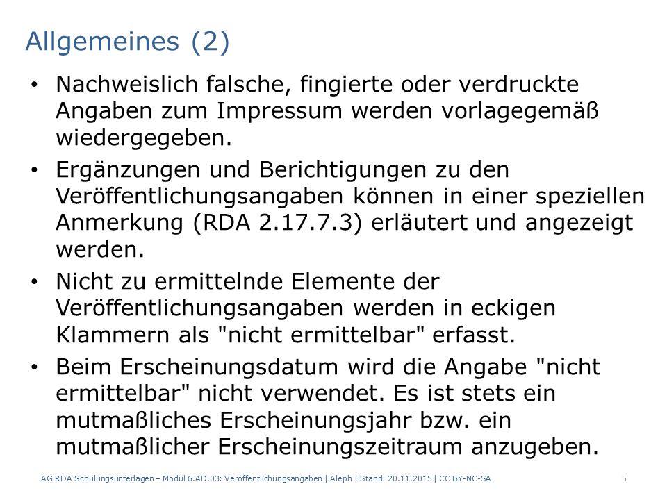 Verlagsname (3) AG RDA Schulungsunterlagen – Modul 6.AD.03: Veröffentlichungsangaben   Aleph   Stand: 20.11.2015   CC BY-NC-SA 16 Beispiel Einleitende Wendungen und Angaben zur Funktion: AlephRDAElementErfassung 4192.8.4Verlagsname 4192.8.4Verlagsname 5012.17.7.3Details, die sich auf die Veröffentlichungs- angabe beziehen