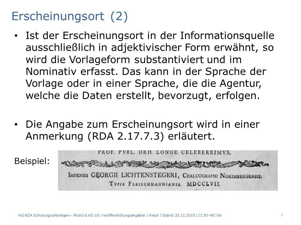 Erscheinungsort (3) oder: AG RDA Schulungsunterlagen – Modul 6.AD.03: Veröffentlichungsangaben   Aleph   Stand: 20.11.2015   CC BY-NC -SA 8 AlephRDAElementErfassung 4192.8.2.Erscheinungsort 5012.17.7.3Details, die sich auf die Veröffentlichungs- angabe beziehen $a Erscheinungsort adjektivisch beim Verlagsnamen: Impensis Georgii Lichtenstegeri, Chalcographi Norimbergensis...