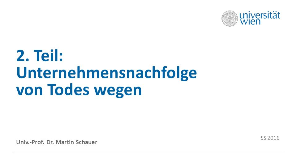 2. Teil: Unternehmensnachfolge von Todes wegen Univ.-Prof. Dr. Martin Schauer SS 2016