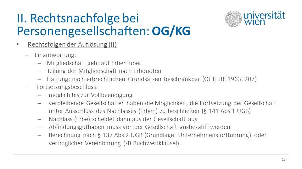 II. Rechtsnachfolge bei Personengesellschaften: OG/KG 18 Rechtsfolgen der Auflösung (II)  Einantwortung:  Mitgliedschaft geht auf Erben über  Teilu