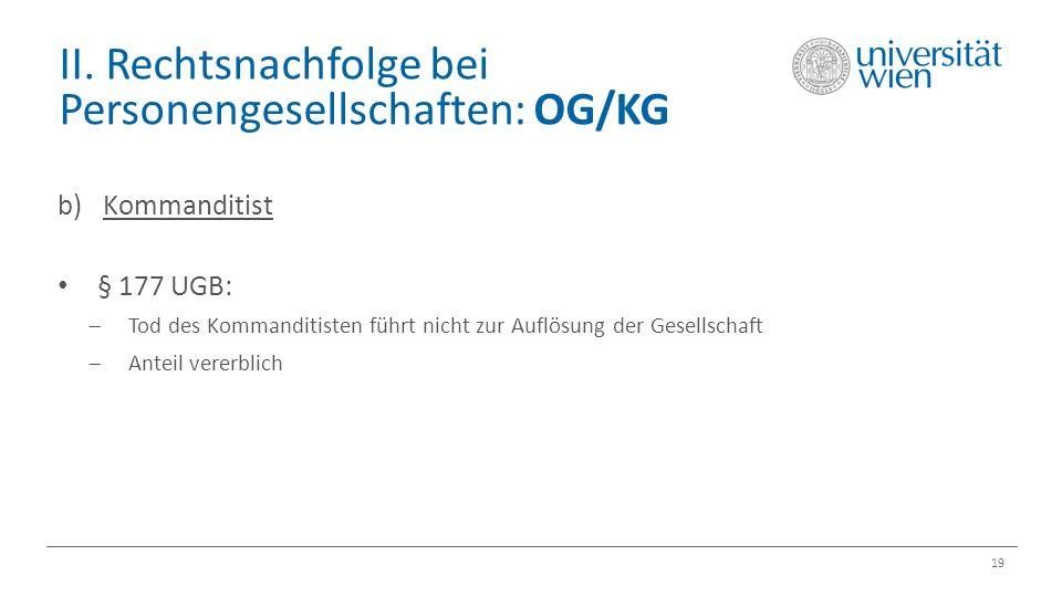 II. Rechtsnachfolge bei Personengesellschaften: OG/KG 19 b) Kommanditist § 177 UGB:  Tod des Kommanditisten führt nicht zur Auflösung der Gesellschaf