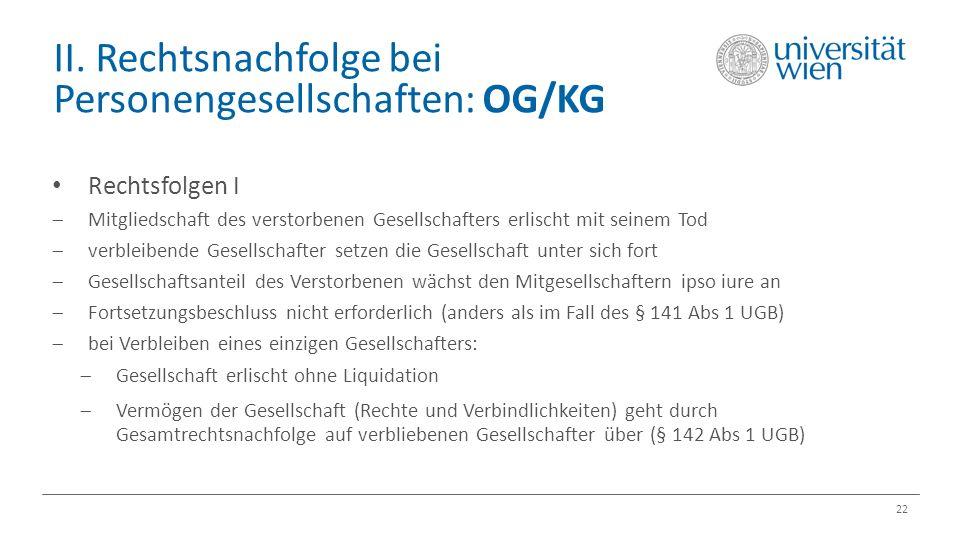 II. Rechtsnachfolge bei Personengesellschaften: OG/KG 22 Rechtsfolgen I  Mitgliedschaft des verstorbenen Gesellschafters erlischt mit seinem Tod  ve