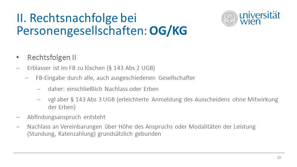 II. Rechtsnachfolge bei Personengesellschaften: OG/KG 23 Rechtsfolgen II  Erblasser ist im FB zu löschen (§ 143 Abs 2 UGB)  FB-Eingabe durch alle, a
