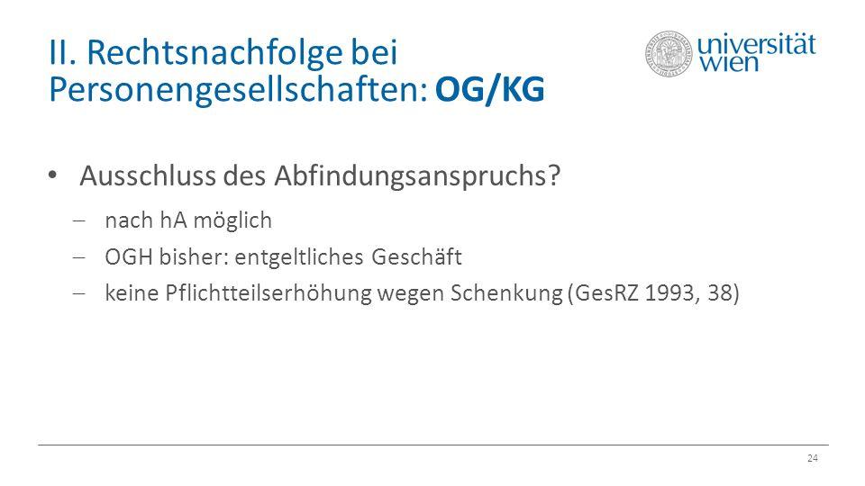 II. Rechtsnachfolge bei Personengesellschaften: OG/KG 24 Ausschluss des Abfindungsanspruchs?  nach hA möglich  OGH bisher: entgeltliches Geschäft 