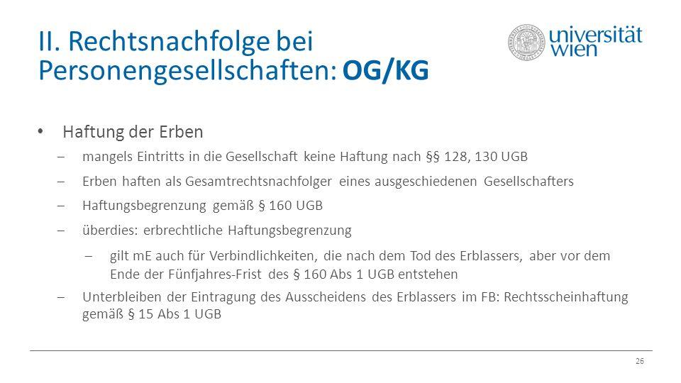 II. Rechtsnachfolge bei Personengesellschaften: OG/KG 26 Haftung der Erben  mangels Eintritts in die Gesellschaft keine Haftung nach §§ 128, 130 UGB