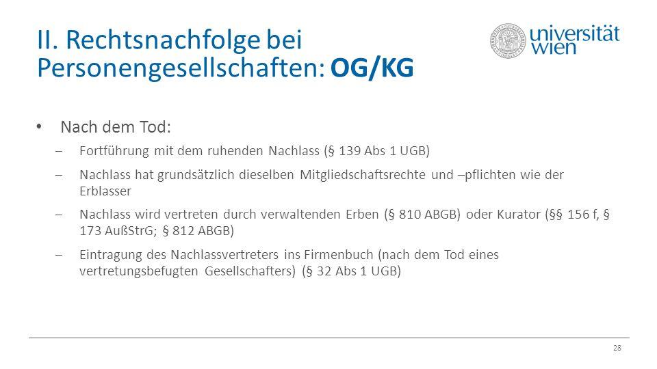 II. Rechtsnachfolge bei Personengesellschaften: OG/KG 28 Nach dem Tod:  Fortführung mit dem ruhenden Nachlass (§ 139 Abs 1 UGB)  Nachlass hat grunds