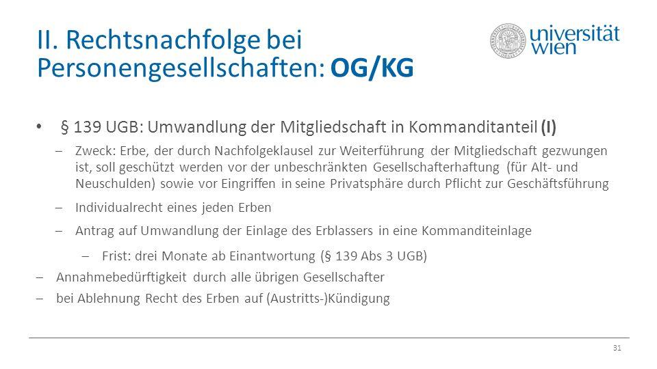 II. Rechtsnachfolge bei Personengesellschaften: OG/KG 31 § 139 UGB: Umwandlung der Mitgliedschaft in Kommanditanteil (I)  Zweck: Erbe, der durch Nach