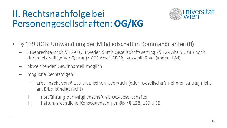 II. Rechtsnachfolge bei Personengesellschaften: OG/KG 32 § 139 UGB: Umwandlung der Mitgliedschaft in Kommanditanteil (II)  Erbenrechte nach § 139 UGB