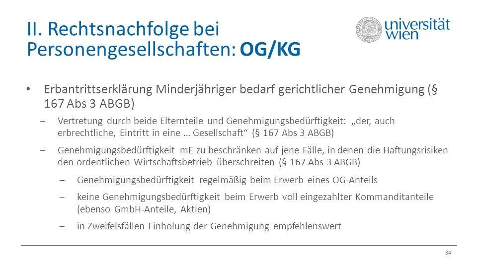 II. Rechtsnachfolge bei Personengesellschaften: OG/KG 34 Erbantrittserklärung Minderjähriger bedarf gerichtlicher Genehmigung (§ 167 Abs 3 ABGB)  Ver