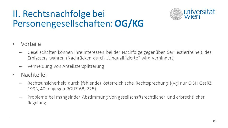 II. Rechtsnachfolge bei Personengesellschaften: OG/KG 36 Vorteile  Gesellschafter können ihre Interessen bei der Nachfolge gegenüber der Testierfreih