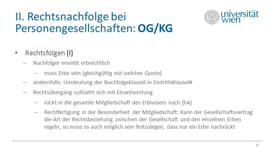 II. Rechtsnachfolge bei Personengesellschaften: OG/KG 37 Rechtsfolgen (I)  Nachfolger erwirbt erbrechtlich  muss Erbe sein (gleichgültig mit welcher