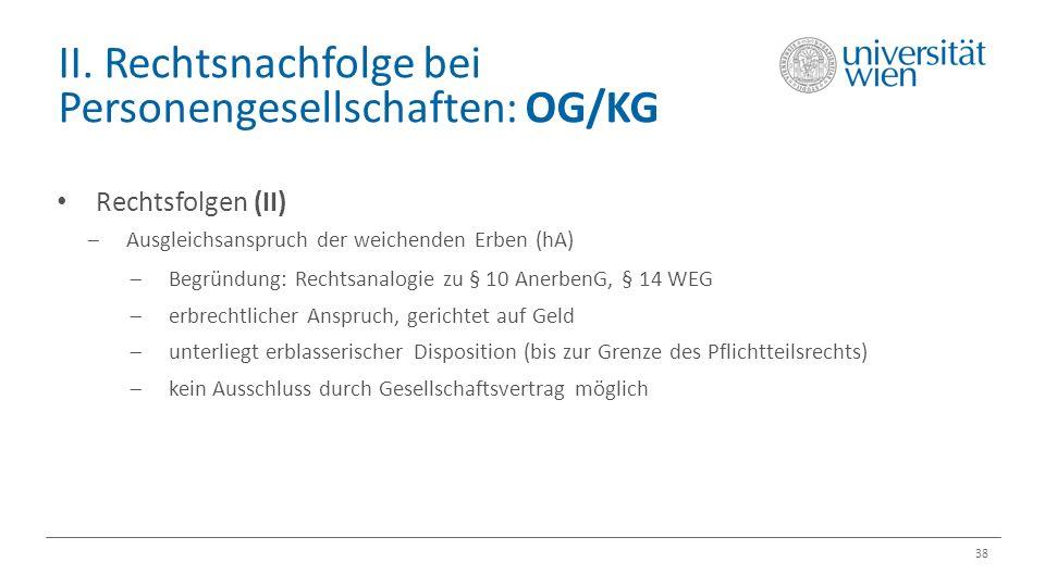 II. Rechtsnachfolge bei Personengesellschaften: OG/KG 38 Rechtsfolgen (II)  Ausgleichsanspruch der weichenden Erben (hA)  Begründung: Rechtsanalogie