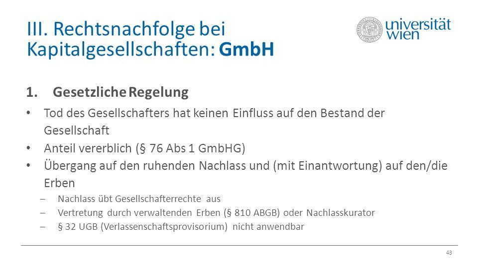 III. Rechtsnachfolge bei Kapitalgesellschaften: GmbH 43 1.Gesetzliche Regelung Tod des Gesellschafters hat keinen Einfluss auf den Bestand der Gesells