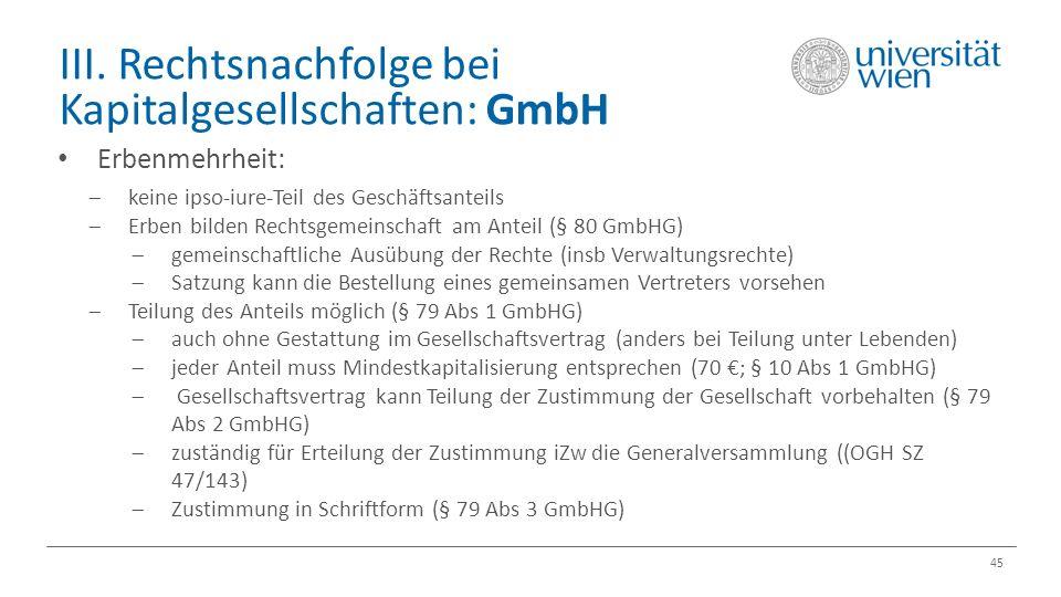 III. Rechtsnachfolge bei Kapitalgesellschaften: GmbH 45 Erbenmehrheit:  keine ipso-iure-Teil des Geschäftsanteils  Erben bilden Rechtsgemeinschaft a
