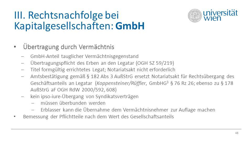 III. Rechtsnachfolge bei Kapitalgesellschaften: GmbH 46 Übertragung durch Vermächtnis  GmbH-Anteil tauglicher Vermächtnisgegenstand  Übertragungspfl