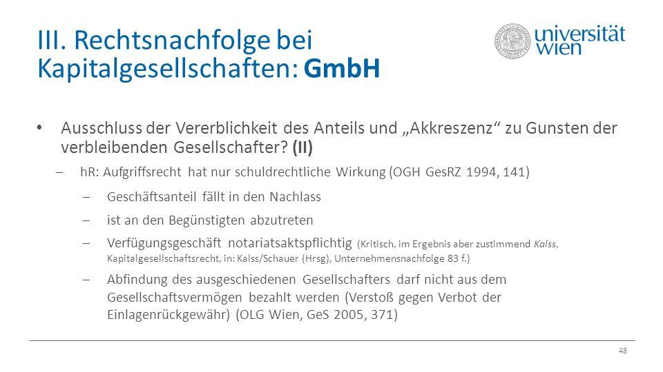 """III. Rechtsnachfolge bei Kapitalgesellschaften: GmbH 48 Ausschluss der Vererblichkeit des Anteils und """"Akkreszenz"""" zu Gunsten der verbleibenden Gesell"""