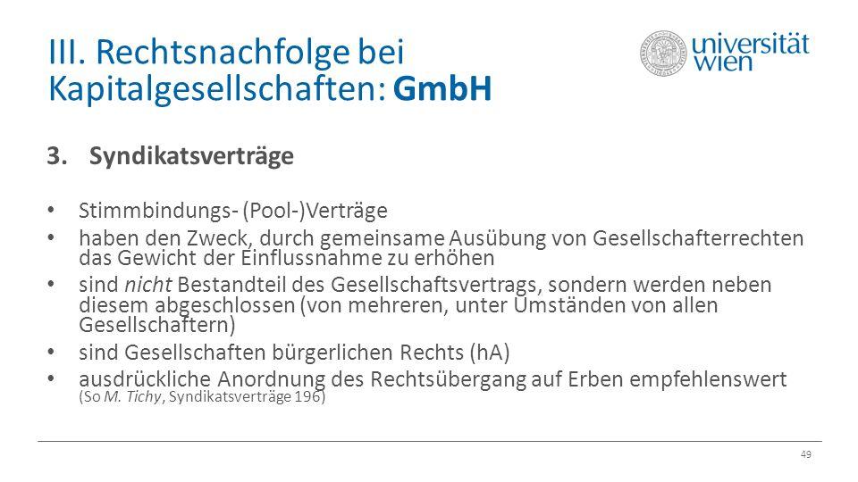 III. Rechtsnachfolge bei Kapitalgesellschaften: GmbH 49 3.Syndikatsverträge Stimmbindungs- (Pool-)Verträge haben den Zweck, durch gemeinsame Ausübung
