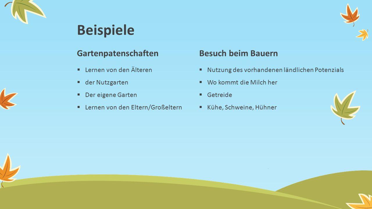 Gartenpatenschaften  Lernen von den Älteren  der Nutzgarten  Der eigene Garten  Lernen von den Eltern/Großeltern Besuch beim Bauern  Nutzung des vorhandenen ländlichen Potenzials  Wo kommt die Milch her  Getreide  Kühe, Schweine, Hühner Beispiele