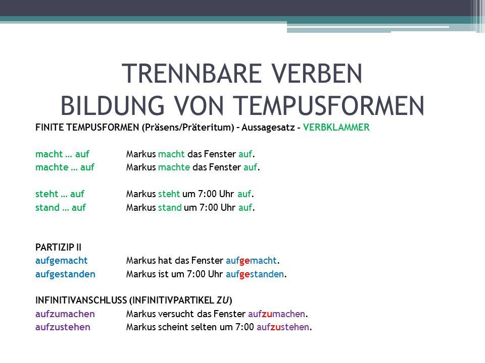 TRENNBARE VERBEN BILDUNG VON TEMPUSFORMEN FINITE TEMPUSFORMEN (Präsens/Präteritum) – Aussagesatz - VERBKLAMMER macht … aufMarkus macht das Fenster auf.