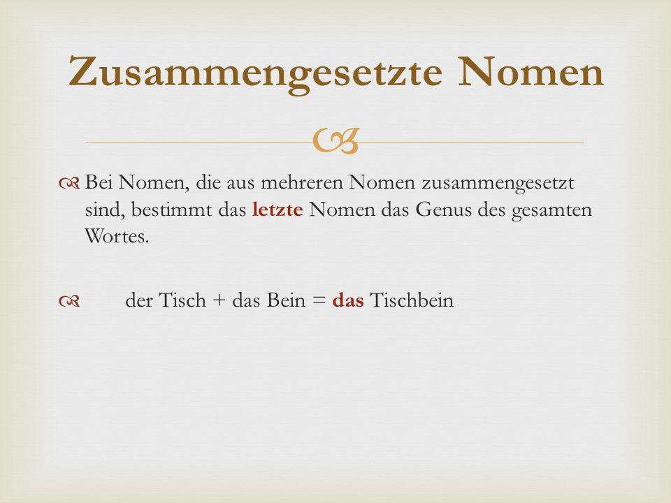   Bei Nomen, die aus mehreren Nomen zusammengesetzt sind, bestimmt das letzte Nomen das Genus des gesamten Wortes.  der Tisch + das Bein = das Tisc