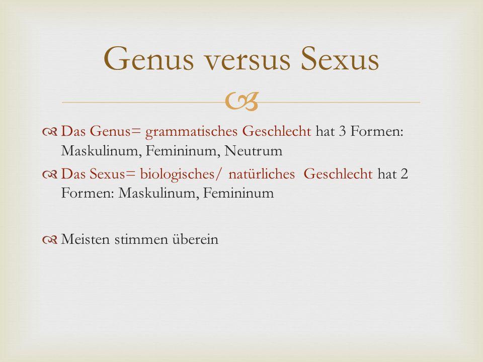   Das Genus= grammatisches Geschlecht hat 3 Formen: Maskulinum, Femininum, Neutrum  Das Sexus= biologisches/ natürliches Geschlecht hat 2 Formen: M