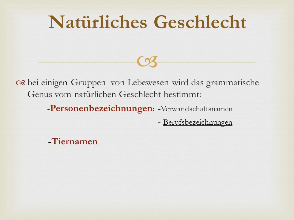   bei einigen Gruppen von Lebewesen wird das grammatische Genus vom natürlichen Geschlecht bestimmt: - Personenbezeichnungen : -Verwandschaftsnamen