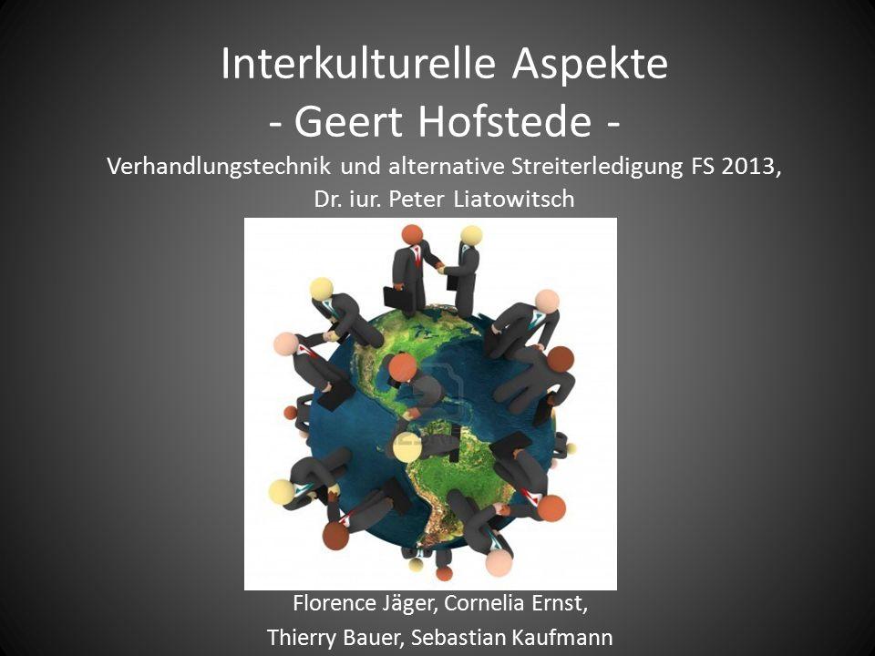 Interkulturelle Aspekte - Geert Hofstede - Verhandlungstechnik und alternative Streiterledigung FS 2013, Dr. iur. Peter Liatowitsch Florence Jäger, Co