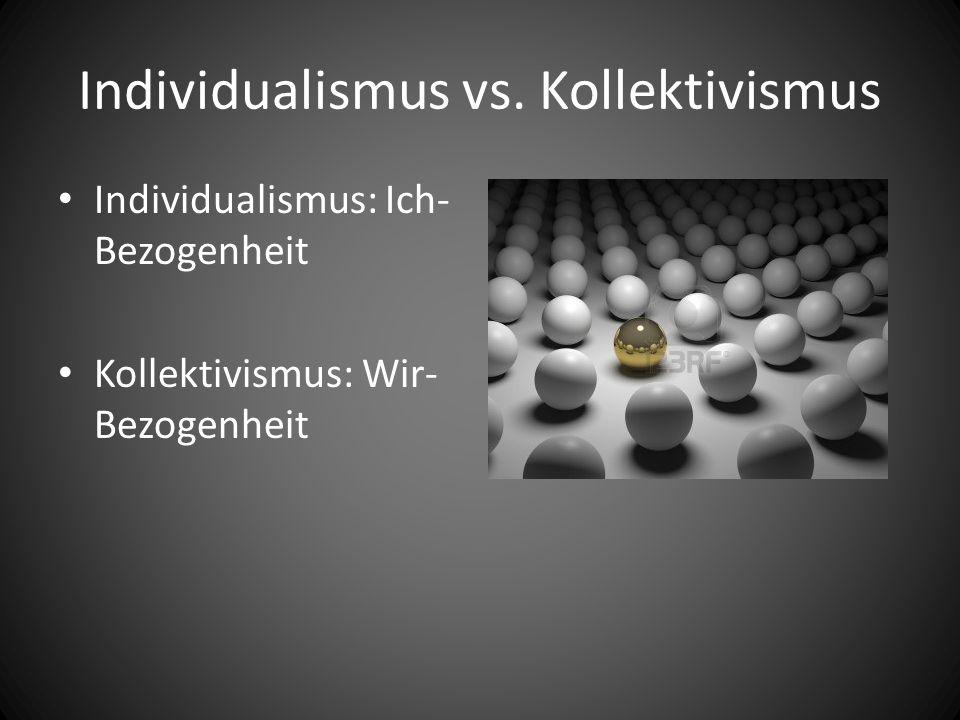 Individualismus vs. Kollektivismus Individualismus: Ich- Bezogenheit Kollektivismus: Wir- Bezogenheit