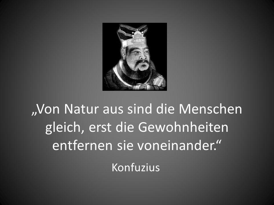 """""""Von Natur aus sind die Menschen gleich, erst die Gewohnheiten entfernen sie voneinander."""" Konfuzius"""