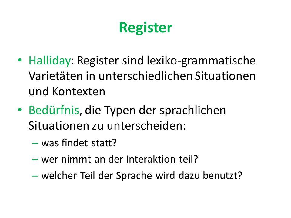 Register Halliday: Register sind lexiko-grammatische Varietäten in unterschiedlichen Situationen und Kontexten Bedürfnis, die Typen der sprachlichen Situationen zu unterscheiden: – was findet statt.