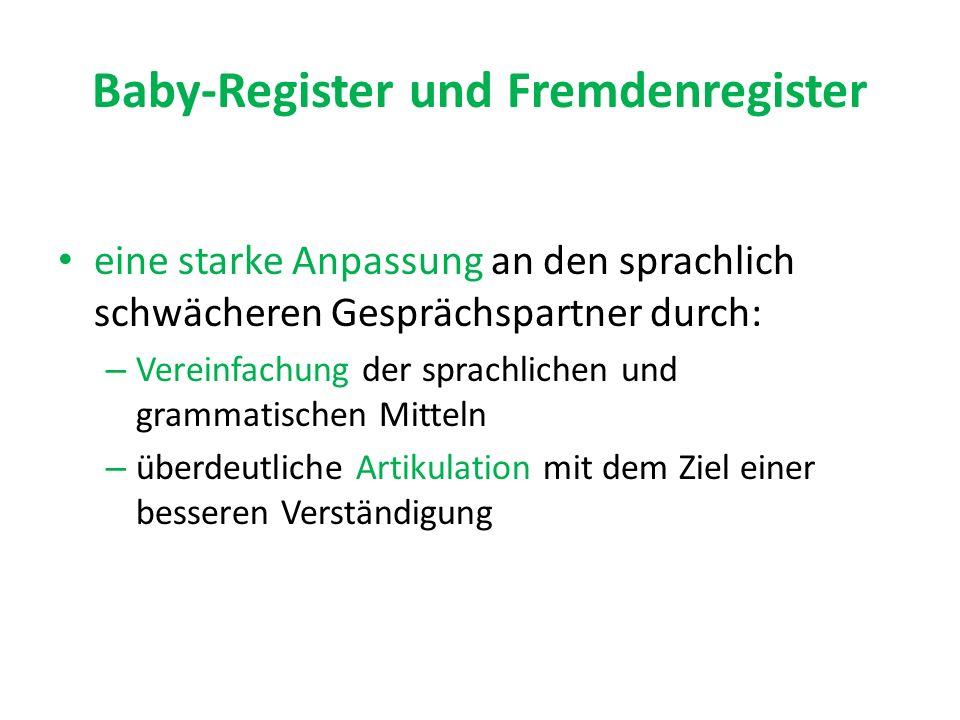 Baby-Register und Fremdenregister eine starke Anpassung an den sprachlich schwächeren Gesprächspartner durch: – Vereinfachung der sprachlichen und grammatischen Mitteln – überdeutliche Artikulation mit dem Ziel einer besseren Verständigung