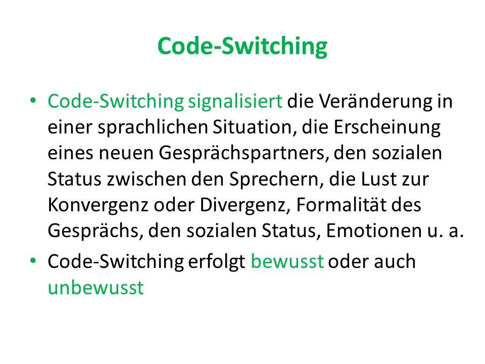 Code-Switching Code-Switching signalisiert die Veränderung in einer sprachlichen Situation, die Erscheinung eines neuen Gesprächspartners, den sozialen Status zwischen den Sprechern, die Lust zur Konvergenz oder Divergenz, Formalität des Gesprächs, den sozialen Status, Emotionen u.