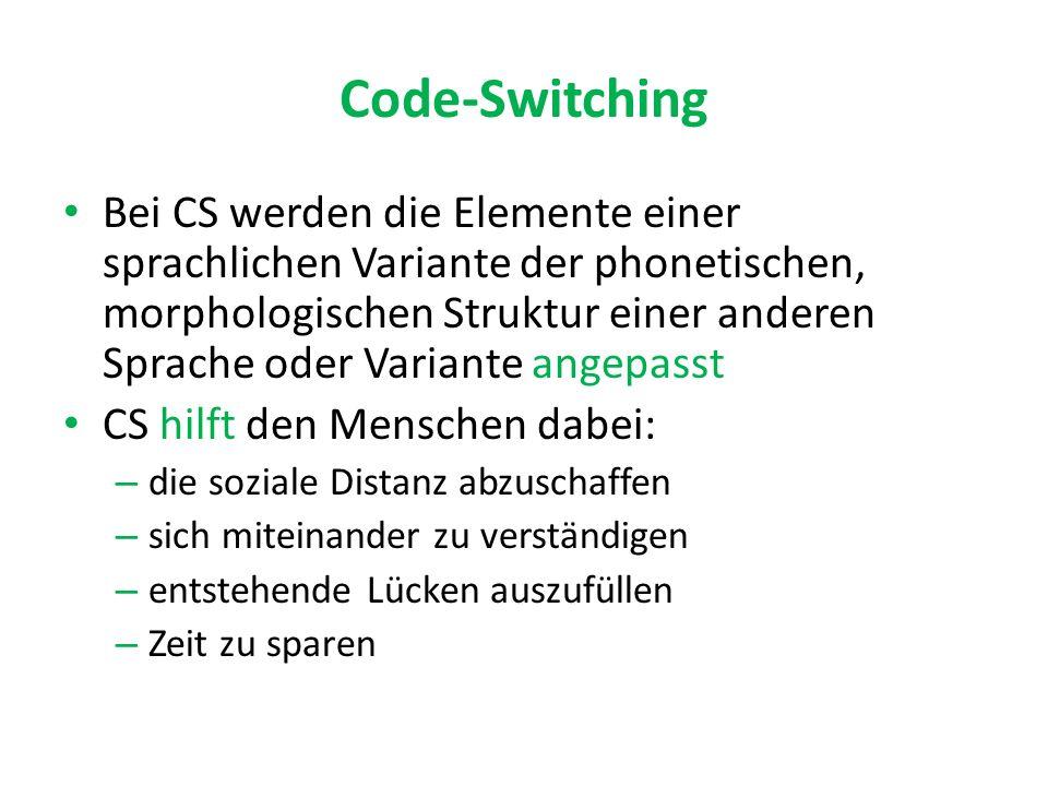 Code-Switching Bei CS werden die Elemente einer sprachlichen Variante der phonetischen, morphologischen Struktur einer anderen Sprache oder Variante angepasst CS hilft den Menschen dabei: – die soziale Distanz abzuschaffen – sich miteinander zu verständigen – entstehende Lücken auszufüllen – Zeit zu sparen