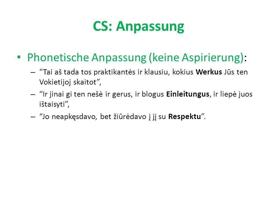 CS: Anpassung Phonetische Anpassung (keine Aspirierung): – Tai aš tada tos praktikantės ir klausiu, kokius Werkus Jūs ten Vokietijoj skaitot , – Ir jinai gi ten nešė ir gerus, ir blogus Einleitungus, ir liepė juos ištaisyti , – Jo neapkęsdavo, bet žiūrėdavo į jį su Respektu .