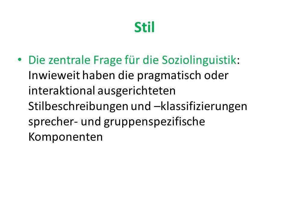 Stil Die zentrale Frage für die Soziolinguistik: Inwieweit haben die pragmatisch oder interaktional ausgerichteten Stilbeschreibungen und –klassifizierungen sprecher- und gruppenspezifische Komponenten