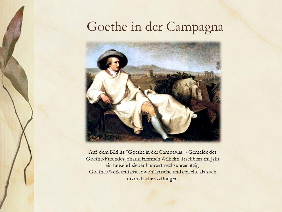 Goethe in der Campagna Goethes Kunst Auf dem Bild ist Goethe in der Campagna - Gemälde des Goethe-Freundes Johann Heinrich Wilhelm Tischbein, im Jahr ein tausend-siebenhundert-sechsundachtzig.