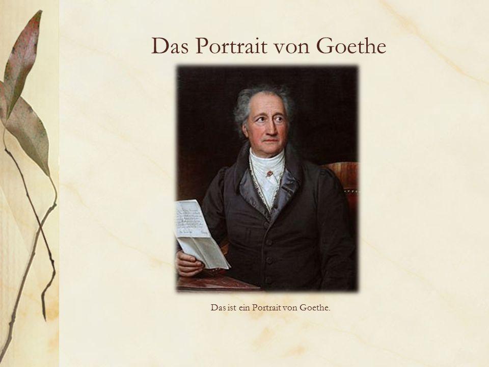 Das Portrait von Goethe Das ist ein Portrait von Goethe.