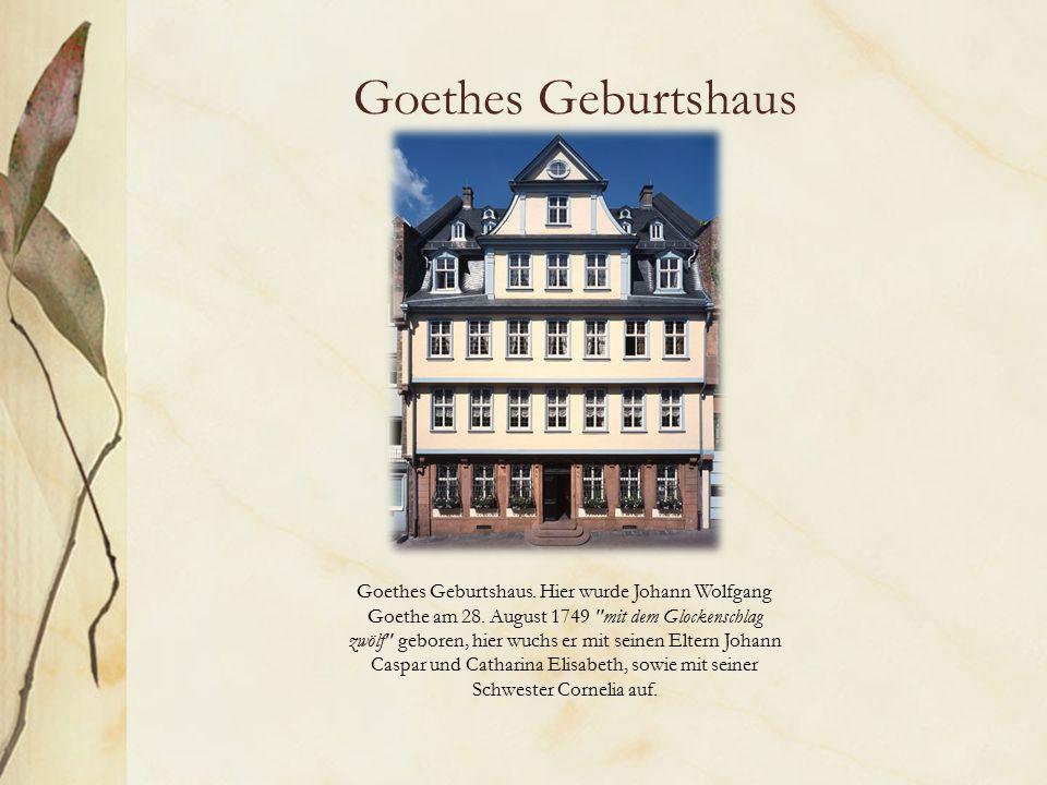 Goethes Geburtshaus Goethes Geburtshaus. Hier wurde Johann Wolfgang Goethe am 28.