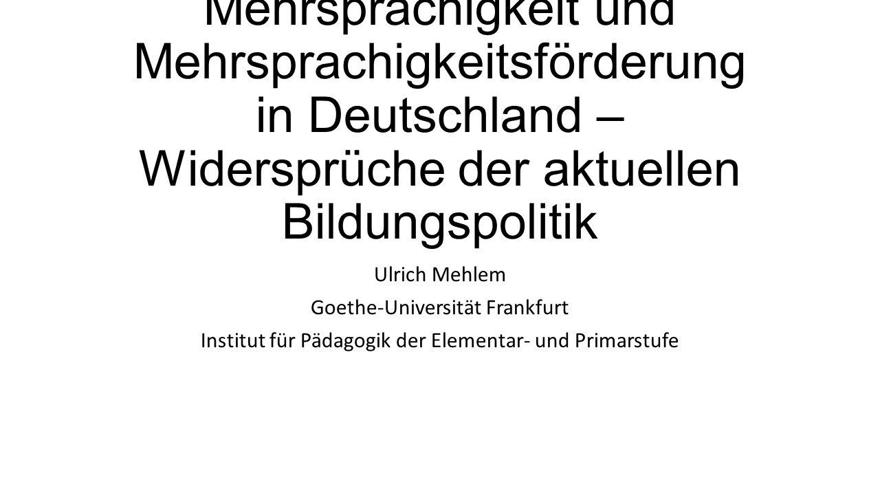 Mehrsprachigkeit und Mehrsprachigkeitsförderung in Deutschland – Widersprüche der aktuellen Bildungspolitik Ulrich Mehlem Goethe-Universität Frankfurt Institut für Pädagogik der Elementar- und Primarstufe