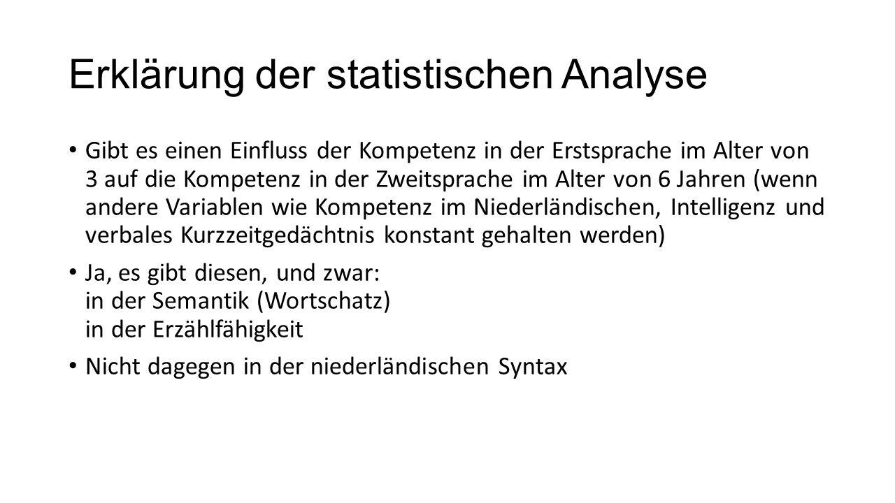 Erklärung der statistischen Analyse Gibt es einen Einfluss der Kompetenz in der Erstsprache im Alter von 3 auf die Kompetenz in der Zweitsprache im Alter von 6 Jahren (wenn andere Variablen wie Kompetenz im Niederländischen, Intelligenz und verbales Kurzzeitgedächtnis konstant gehalten werden) Ja, es gibt diesen, und zwar: in der Semantik (Wortschatz) in der Erzählfähigkeit Nicht dagegen in der niederländischen Syntax