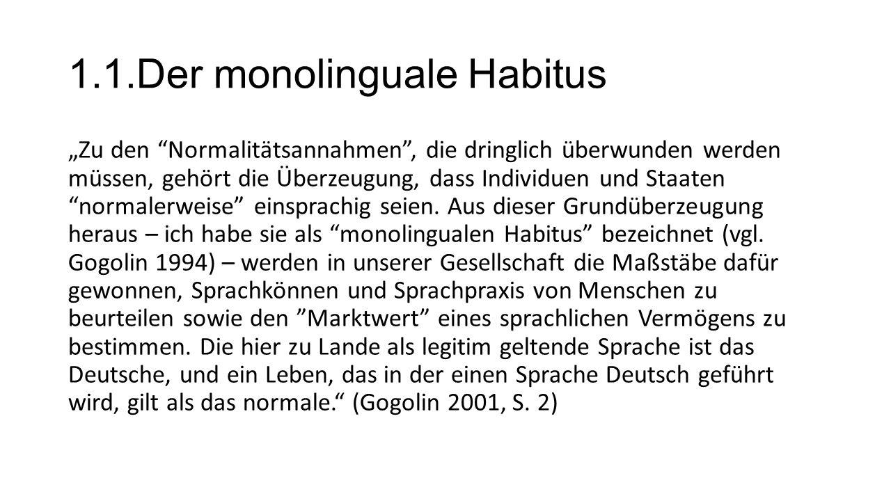 """1.1.Der monolinguale Habitus """"Zu den Normalitätsannahmen , die dringlich überwunden werden müssen, gehört die Überzeugung, dass Individuen und Staaten normalerweise einsprachig seien."""