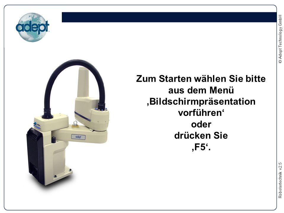 Robotertechnikv2.5 © Adept Technology GmbH Zum Starten wählen Sie bitte aus dem Menü 'Bildschirmpräsentation vorführen' oder drücken Sie 'F5'.