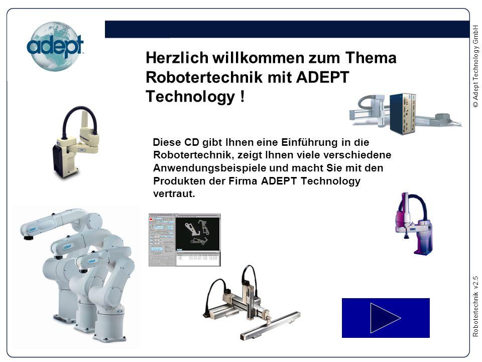 Robotertechnikv2.5 © Adept Technology GmbH Herzlich willkommen zum Thema Robotertechnik mit ADEPT Technology ! Diese CD gibt Ihnen eine Einführung in